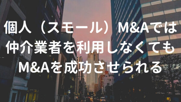 個人(スモール)M&Aでは仲介業者を利用しなくても問題なくM&Aが成功できる